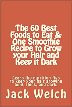 The 60 Best Foods to Eat & One Smoothie Recipe to Grow your Hair and Keep it Dark: Learn the nutrition tips to keep your hair growing long, thick, and dark. (Modern Health Handbook)