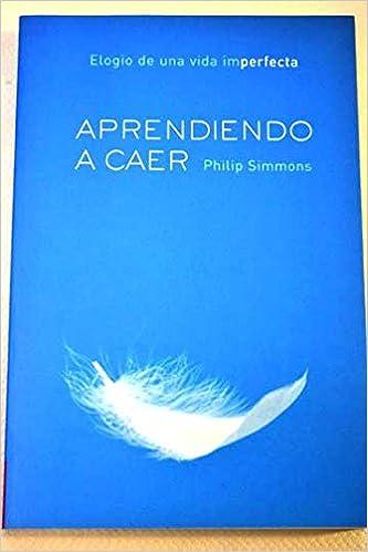 Aprendiendo a caer elogio de una vida imperfecta Coleccion Espiritualidad Barcelona, Spain .: Amazon.es: Philip Simmons: Libros