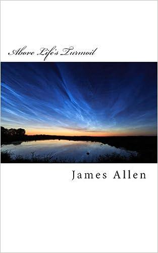 Above Life's Turmoil: Original Unedited Edition: Volume 13 (The James Allen Collection)
