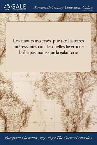 Les amours traversés. ptie 1-2: histoires intéressantes dans lesquelles lavertu ne brille pas moins que la galanterie (French Edition) (Interessant Brillen)
