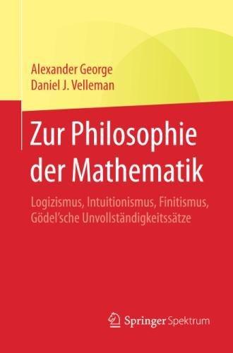 Download Zur Philosophie der Mathematik: Logizismus, Intuitionismus, Finitismus, Gödel'sche Unvollständigkeitssätze (German Edition) pdf