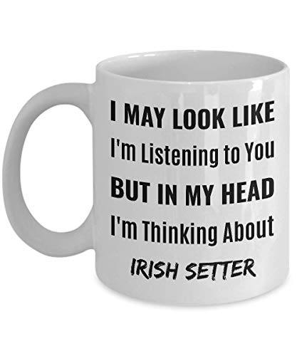 IRISH SETTER Coffee Mug - I May Look Like I'm Listening to You But In My Head I'm Thinking About Irish Setter