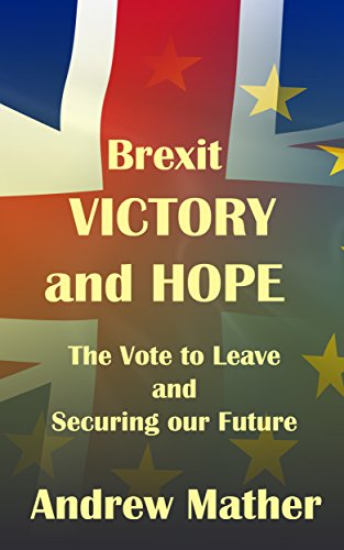 Brexit: Victory and Hope: The Vote to Leave and Securing our Future