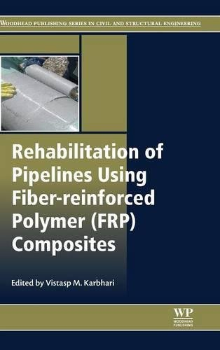 Rehabilitation of Pipelines Using Fiber-reinforced Polymer (FRP) Composites (Woodhead Publishing Series in Civil and Str