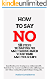 How to Say No: 10 Steps to Saying No and Taking Back Your Time and Your Life (Better Habits, Better You)