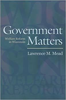 Government Matters: Welfare Reform in Wisconsin by Lawrence M. Mead (2005-09-18)