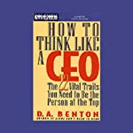 How to Think Like a CEO: The 22 Vital Traits You Need to Be the Person at the Top | D.A. Benton