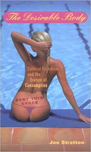 Book The DESIRABLE BODY: Cultural Fetishism and the Erotics of Consumption by Jon Stratton (2000-12-12)