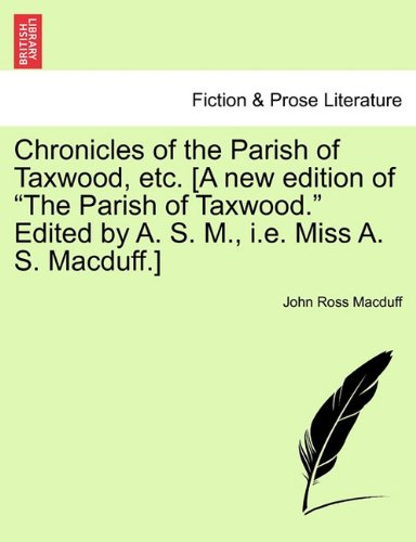 """Download Chronicles of the Parish of Taxwood, etc. [A new edition of """"The Parish of Taxwood."""" Edited by A. S. M., i.e. Miss A. S. Macduff.] ebook"""