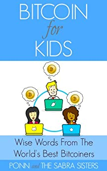 [Bitcoin Beginner for Kids Trilogy: Book 3] Wise Words from the World's Best Bitcoiners. Bitcoin Breaks the Boundaries of Age and Much More! by [Sabra, Ponn, Sabra, JuJu, Sabra, GiGi, Sabra, JoJo]