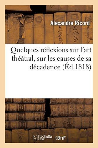 Quelques réflexions sur l'art théâtral, sur les causes de sa décadence (Arts) por RICORD-A