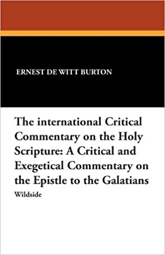 The International Critical Commentary on the Holy Scripture: A Critical and Exegetical Commentary on the Epistle to the Galatians