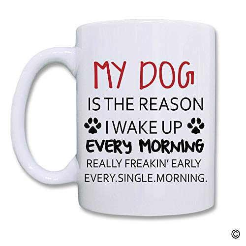 (Artswow My Dog Is The Reason I Wake Up Every Morning Really Freakin Early Every Single Morning Coffee Mug White Ceramic Mug Coffee Tea Cup Gift for Friends/Family 11 Ounces)