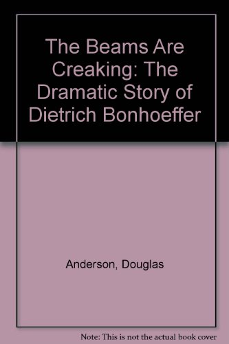 The Beams Are Creaking: The Dramatic Story of Dietrich Bonhoeffer