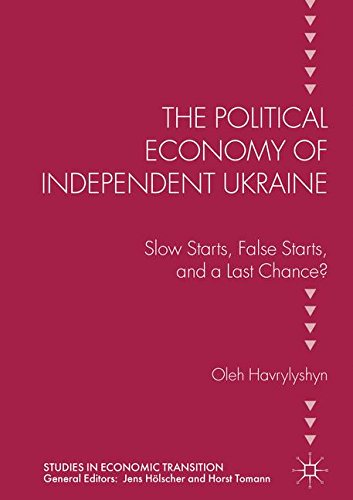 The Political Economy of Independent Ukraine: Slow Starts, False Starts, and a Last Chance? (Studies in Economic Transition)