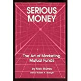 Serious Money : The Art of Marketing Mutual Funds, Murray, Nick, 0943570115