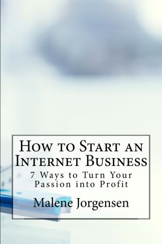 How to Start an Internet Business: 7 Ways to Turn Your Passion into Profit