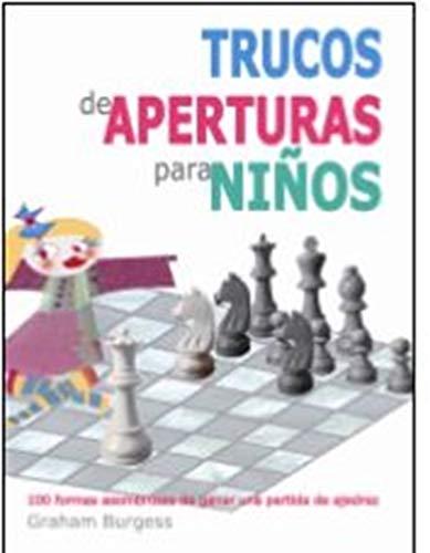 Trucos de aperturas para niños: 100 formas asombrosas de ganar una partida de ajedrez por Graham Burgess,de Mingo Matías, José Andrés