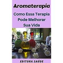 Aromaterapia: Como Essa Terapia Pode  Melhorar Sua Vida (Portuguese Edition)