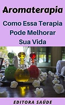 Aromaterapia: Como Essa Terapia Pode  Melhorar Sua Vida por [Saúde, Editora]