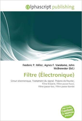 Filtre (Électronique): Circuit électronique, Traitement du signal, Théorie de Fourier, Filtre linéaire, Filtre passe-haut, Filtre passe-bas, Filtre passe-bande pdf, epub ebook