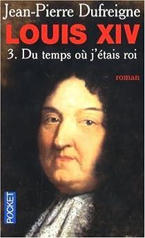 Louis XIV, Tome 3 : Du temps où j'étais roi par Dufreigne