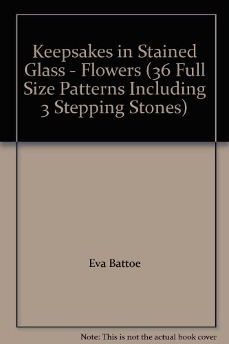 Keepsakes in Stained Glass - Flowers (36 Full Size Patterns Including 3 Stepping Stones) (Stone Keepsake)
