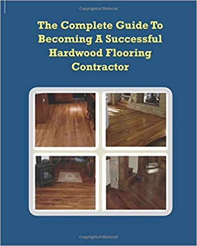The Complete Guide To Becoming A Successful Hardwood Flooring Contractor