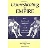 Domesticating the Empire : Race, Gender, and Family Life in French and Dutch Colonialism, , 0813917808