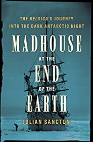 Madhouse at the End of the Earth: The Belgica's Journey into the Dark Antarctic N