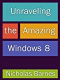 Unraveling the Amazing Windows 8: Get Tips, Tricks, An Overview of Windows 8 And A Review Of Must Have Apps