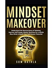 Mindset Makeover: Understand the Neuroscience of Mindset, Improve Self-Image, Master Routines for a Whole New Mind, & Reach your Full Human Potential