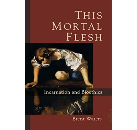 This Mortal Flesh Incarnation And Bioethics Waters Brent 9781587432514 Amazon Com Books