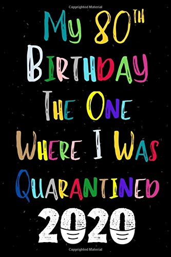 My 80th Birthday The One Where I Was Quarantined 2020 Happy Birthday Gift During Quarantine For Best Friend Men Or Women Funny 80 Years Old Journal 120 Pages 6x9 In Soft