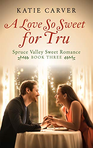 A Love So Sweet for Tru (Spruce Valley Sweet Romance Book 3) by [Carver, Katie]