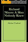 Richard Nixon: A Man Nobody Knew