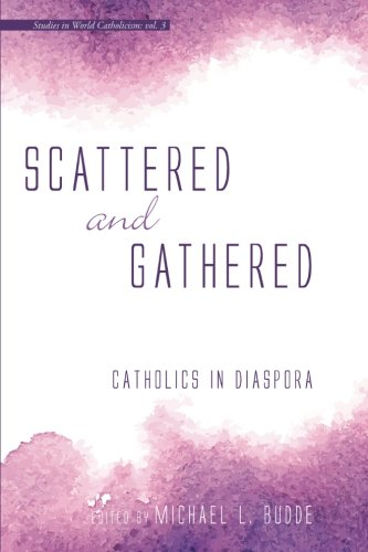 Scattered and Gathered: Catholics in Diaspora (Studies in World Catholicism) PDF