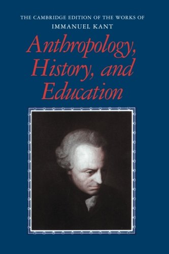 Anthropology, History, and Education (The Cambridge Edition of the Works of Immanuel Kant) (Anthropology From A Pragmatic Point Of View)