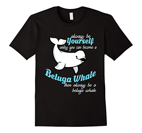 Beluga Whale Gift  - Always Be Yourself Unless You Can Be A Beluga Whale T-Shirt