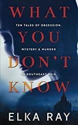 What You Don't Know: Ten tales of obsession, mystery and murder in Southeast Asia