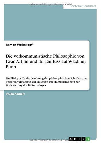 Die vorkommunistische Philosophie von Iwan A. Iljin und ihr Einfluss auf Wladimir Putin: Ein Plädoyer für die Beachtung der philosophischen Schriften ... und zur Verbesserung des Kulturdialoges