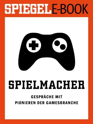 Spielmacher - Gespräche mit Pionieren der Gamesbranche: Ein SPIEGEL E-Book (German Edition)