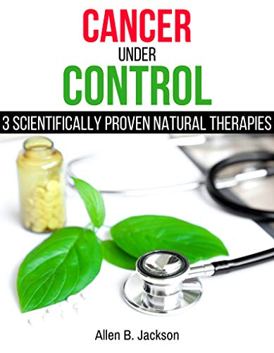 Cancer Under Control: 3 Scientifically Proven Natural Therapies by [Jackson, Allen B.]