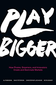 Play Bigger: How Pirates, Dreamers, and Innovators Create and Dominate Markets by [Ramadan, Al, Peterson, Dave, Lochhead, Christopher, Maney, Kevin]