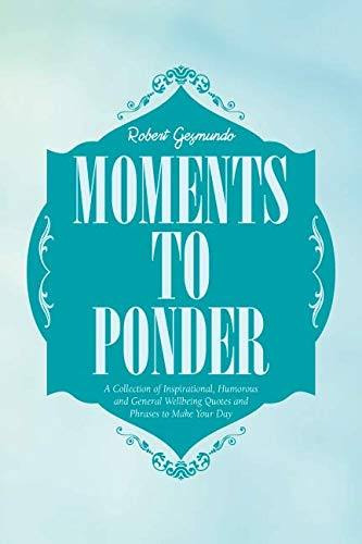 Moments to Ponder: A Collection of Inspirational, Humorous and General Wellbeing Quotes and Phrases to Make Your Day