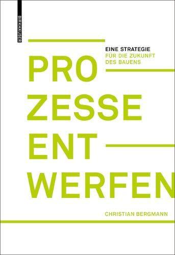 Prozesse entwerfen: Eine Strategie für die Zukunft des Bauens Gebundenes Buch – 1. Februar 2019 Christian Bergmann Birkhäuser 3035615829 ARCHITECTURE