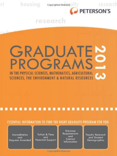 Graduate Programs in the Physical Sciences, Mathematics, Agricultural Sciences, the Environment & Natural Resources 2013 (Peterson's Graduate Programs ... Mathematics, Agricultural Sciences, the ...)