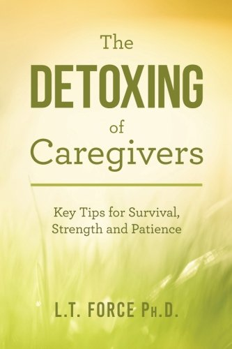 The Detoxing of Caregivers: Key Tips for Survival, Strength and Patience