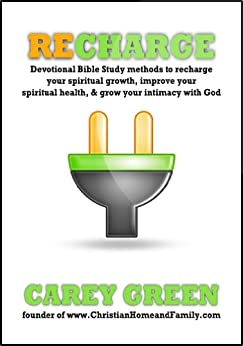 RECHARGE: Spiritual devotional methods to recharge your spiritual life, improve your spiritual health, & grow your intimacy with God.: Reenergize, rejuvenate, ... daily quiet time (Christian Growth Book 1) by [Green, Carey]