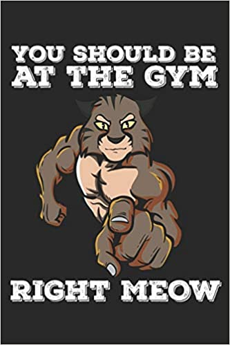 You Should Be At The Gym Right Meow Funny Workout Notebook For Any Bodybuilding And Fitness Enthusiast Diy Cat Lovers Gym Motivational Quotes Cats Exercise Diary Note Book 120 Lined